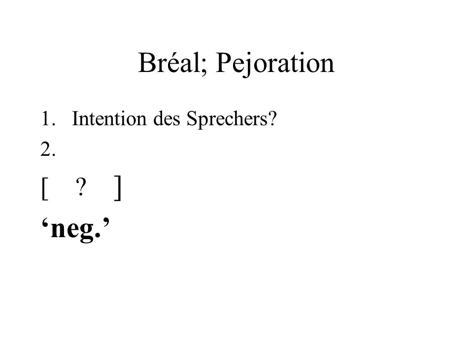 Bréal; Pejoration 1.Intention des Sprechers 2. [ ] neg.
