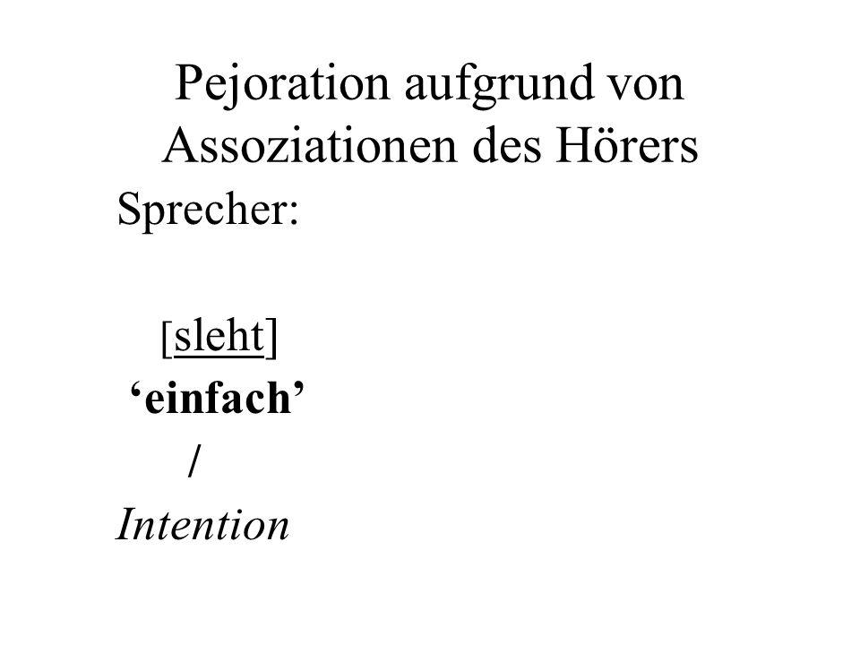Pejoration aufgrund von Assoziationen des Hörers Sprecher: [ sleht] einfach / Intention