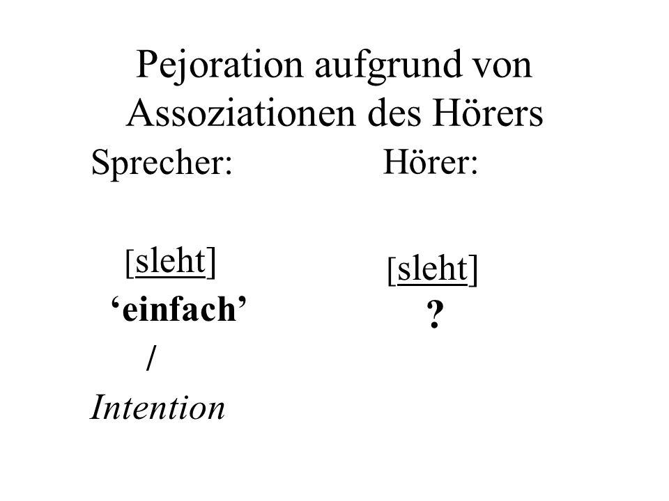 Pejoration aufgrund von Assoziationen des Hörers Sprecher: [ sleht] einfach / Intention [ sleht] .