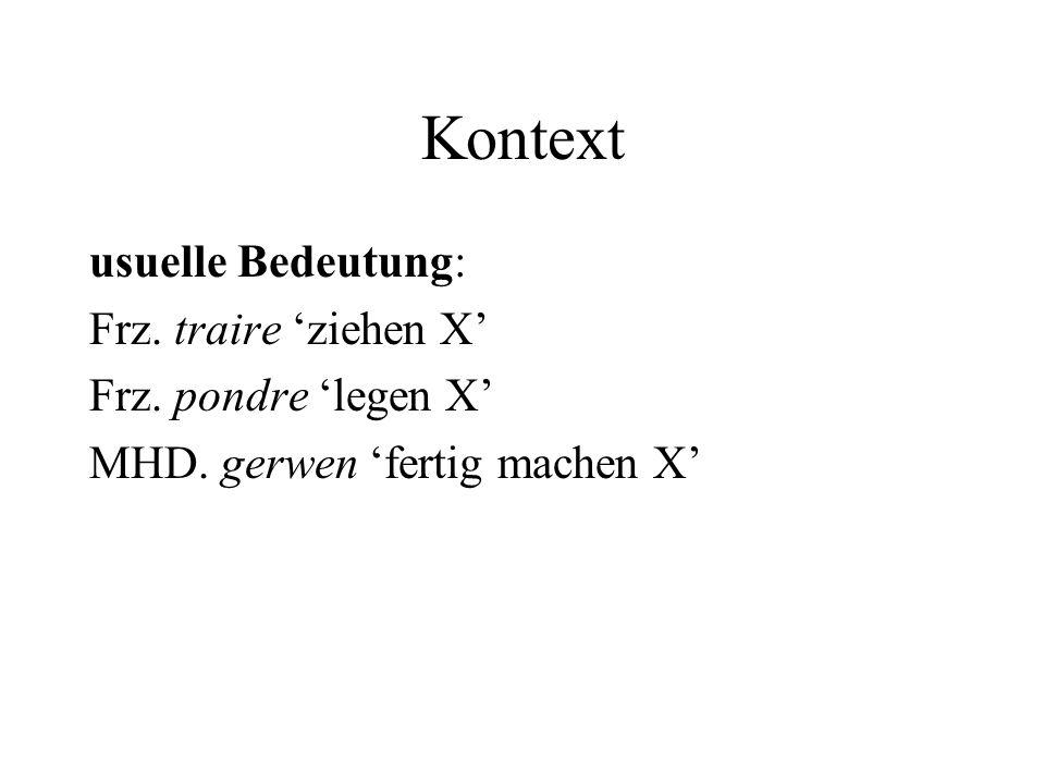 Kontext usuelle Bedeutung: Frz. traire ziehen X Frz. pondre legen X MHD. gerwen fertig machen X