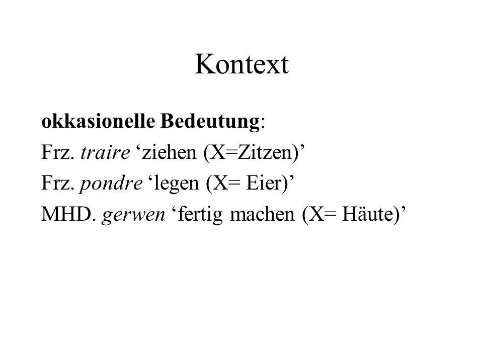 Kontext okkasionelle Bedeutung: Frz. traire ziehen (X=Zitzen) Frz. pondre legen (X= Eier) MHD. gerwen fertig machen (X= Häute)