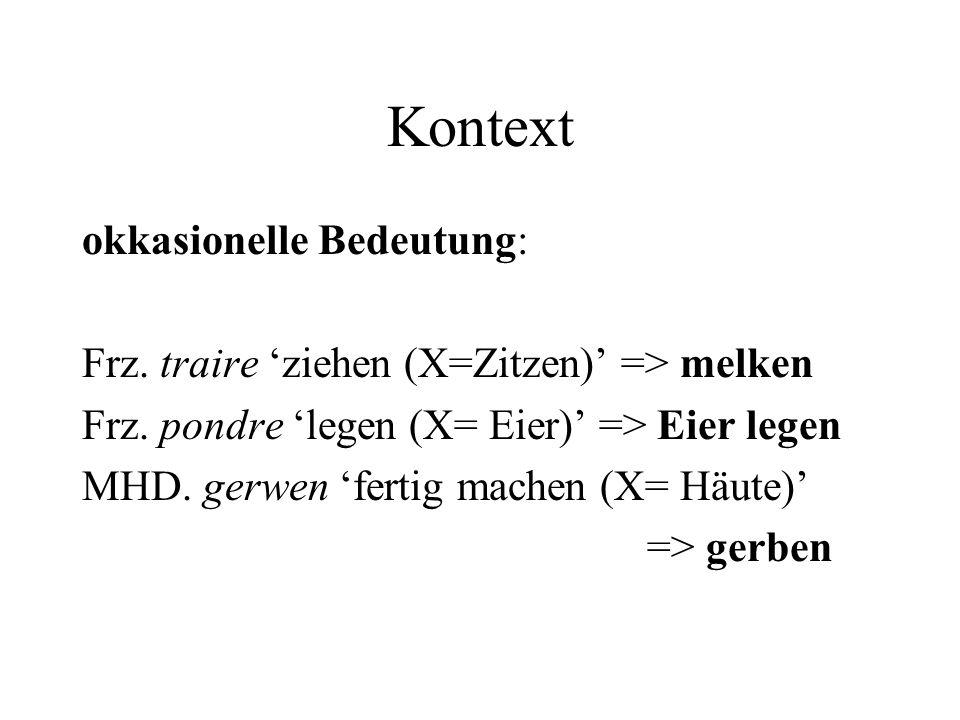 Kontext okkasionelle Bedeutung: Frz. traire ziehen (X=Zitzen) => melken Frz. pondre legen (X= Eier) => Eier legen MHD. gerwen fertig machen (X= Häute)