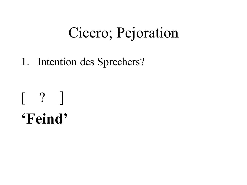 Cicero; Pejoration 1.Intention des Sprechers [ ] Feind