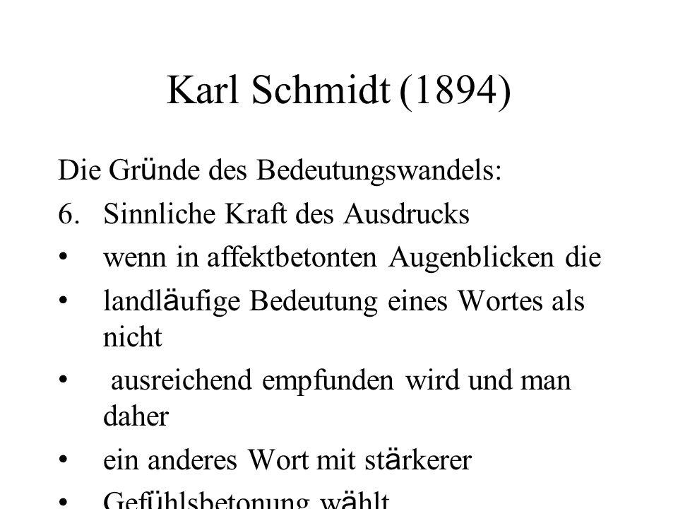 Karl Schmidt (1894) Die Gr ü nde des Bedeutungswandels: 6.Sinnliche Kraft des Ausdrucks wenn in affektbetonten Augenblicken die landl ä ufige Bedeutung eines Wortes als nicht ausreichend empfunden wird und man daher ein anderes Wort mit st ä rkerer Gef ü hlsbetonung w ä hlt.