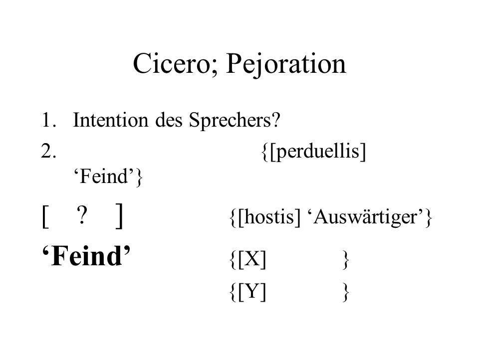 Cicero; Pejoration 1.Intention des Sprechers. 2. {[perduellis] Feind} [ .