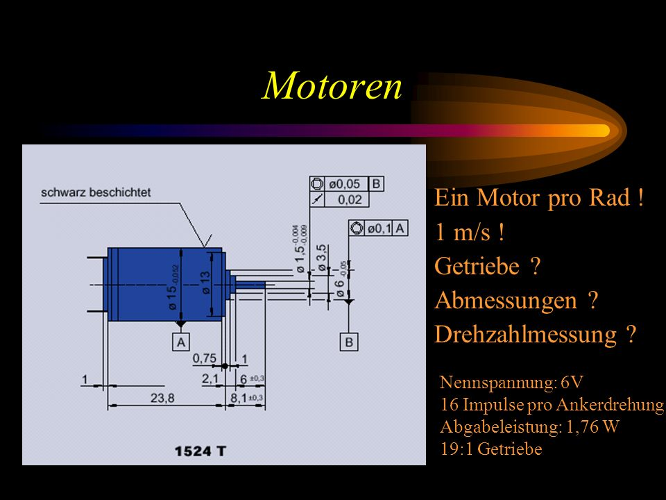 Motoren Nennspannung: 6V 16 Impulse pro Ankerdrehung Abgabeleistung: 1,76 W 19:1 Getriebe Ein Motor pro Rad .
