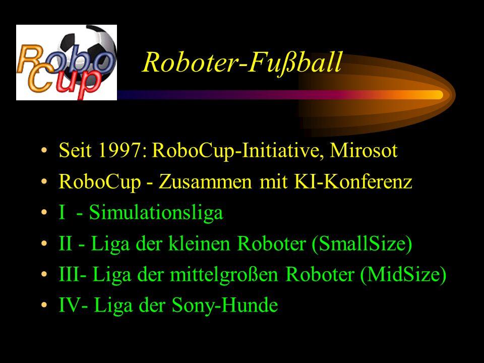 Roboter-Fußball Seit 1997: RoboCup-Initiative, Mirosot RoboCup - Zusammen mit KI-Konferenz I - Simulationsliga II - Liga der kleinen Roboter (SmallSize) III- Liga der mittelgroßen Roboter (MidSize) IV- Liga der Sony-Hunde