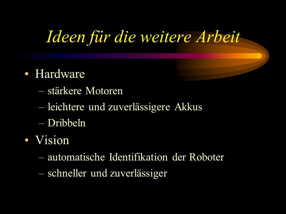 Ideen für die weitere Arbeit Hardware –stärkere Motoren –leichtere und zuverlässigere Akkus –Dribbeln Vision –automatische Identifikation der Roboter –schneller und zuverlässiger