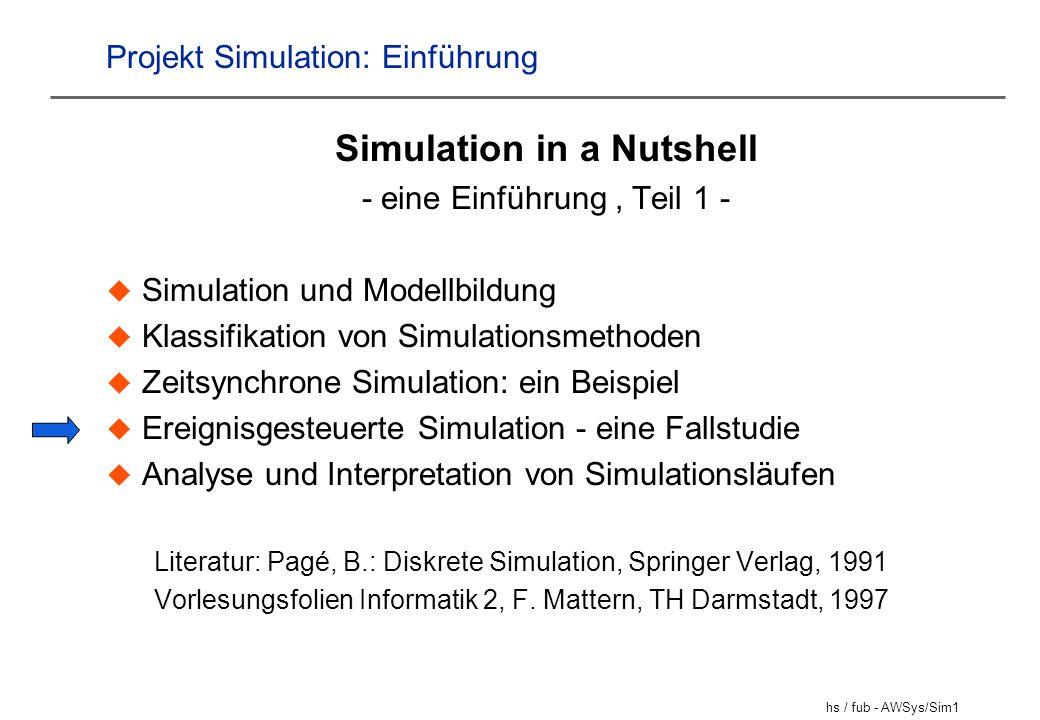 hs / fub - AWSys/Sim12 Ereignisgesteuerte Simulation Grundannahme: Zustand bleibt abschnittsweise konstant; es passiert nichts zwischen zwei Ereignissen --> - Zeit springt von Ereignis zu Ereignis - Nur Ereignisse ändern den Zustand Der Fortschritt der Simulation wird also nicht durch Ändern einer Simulationsuhr getrieben; statt dessen treiben stattfindende Ereignisse´die Simulationsuhr voran.