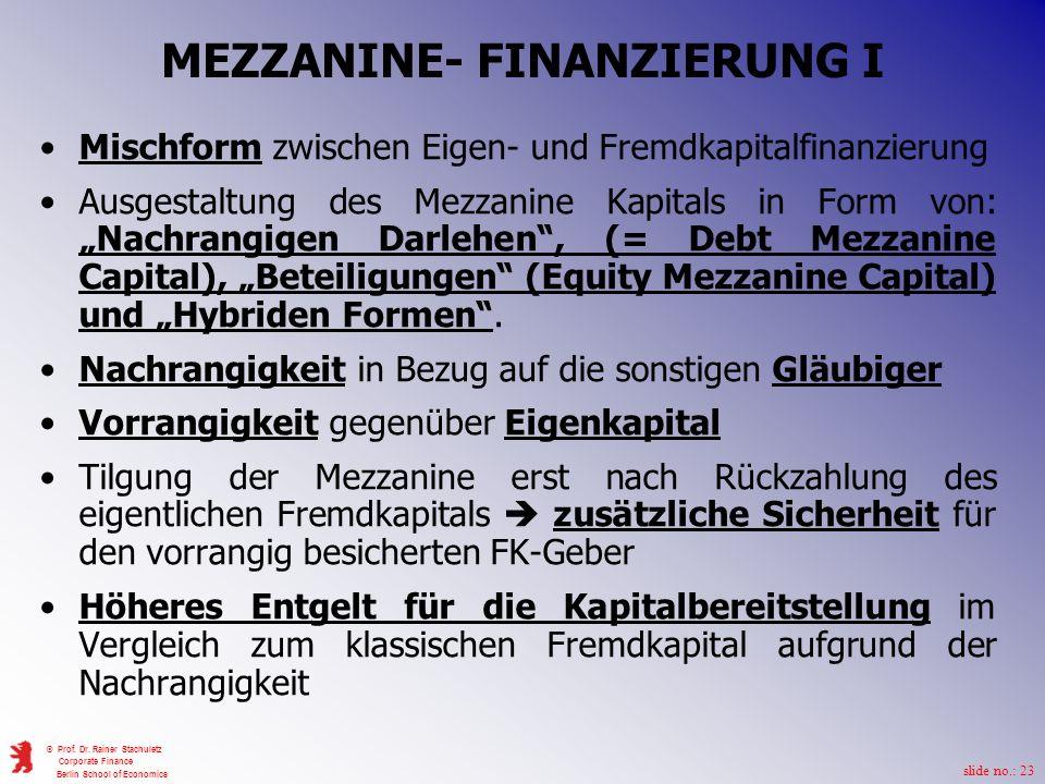 slide no.: 23 © Prof. Dr. Rainer Stachuletz Corporate Finance Berlin School of Economics MEZZANINE- FINANZIERUNG I Mischform zwischen Eigen- und Fremd