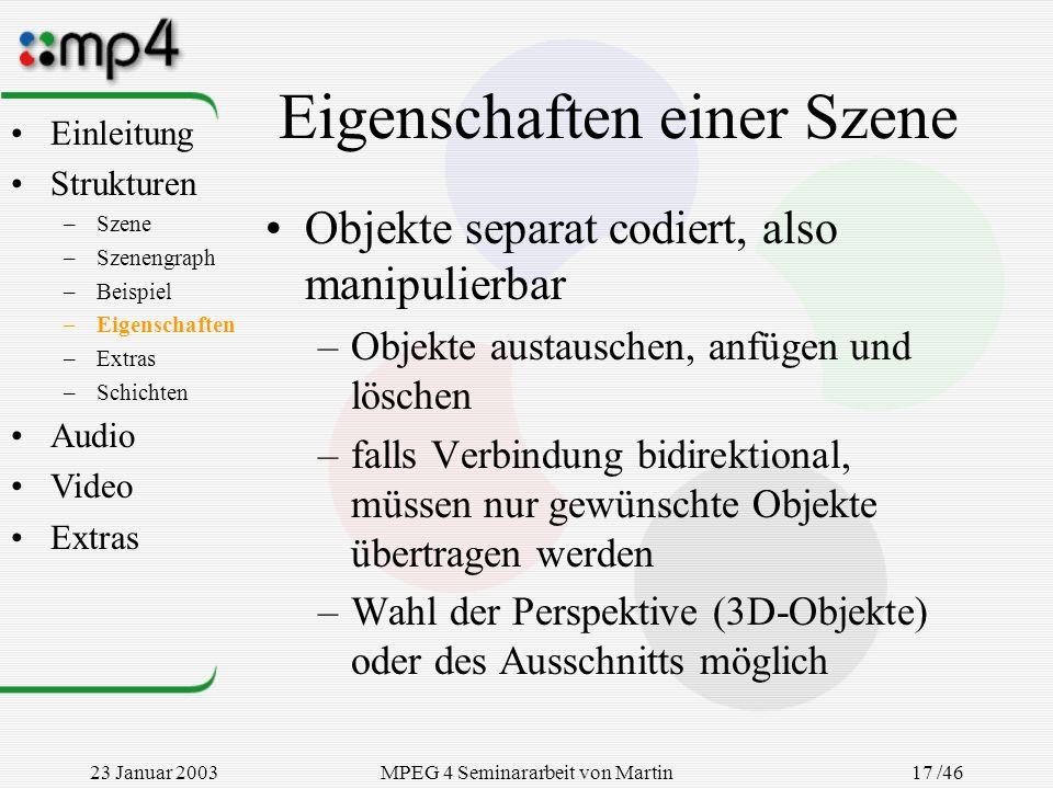 23 Januar 2003MPEG 4 Seminararbeit von Martin Goralczyk 17 /46 Eigenschaften einer Szene Objekte separat codiert, also manipulierbar –Objekte austausc