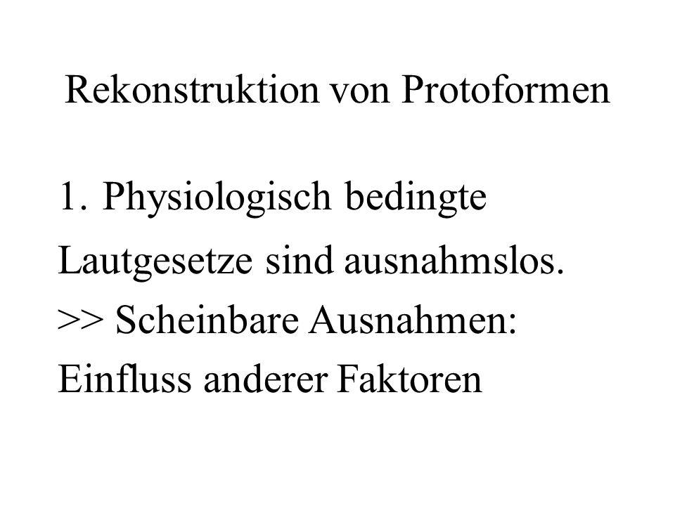 Rekonstruktion von Protoformen 1.Physiologisch bedingte Lautgesetze sind ausnahmslos. >> Scheinbare Ausnahmen: Einfluss anderer Faktoren