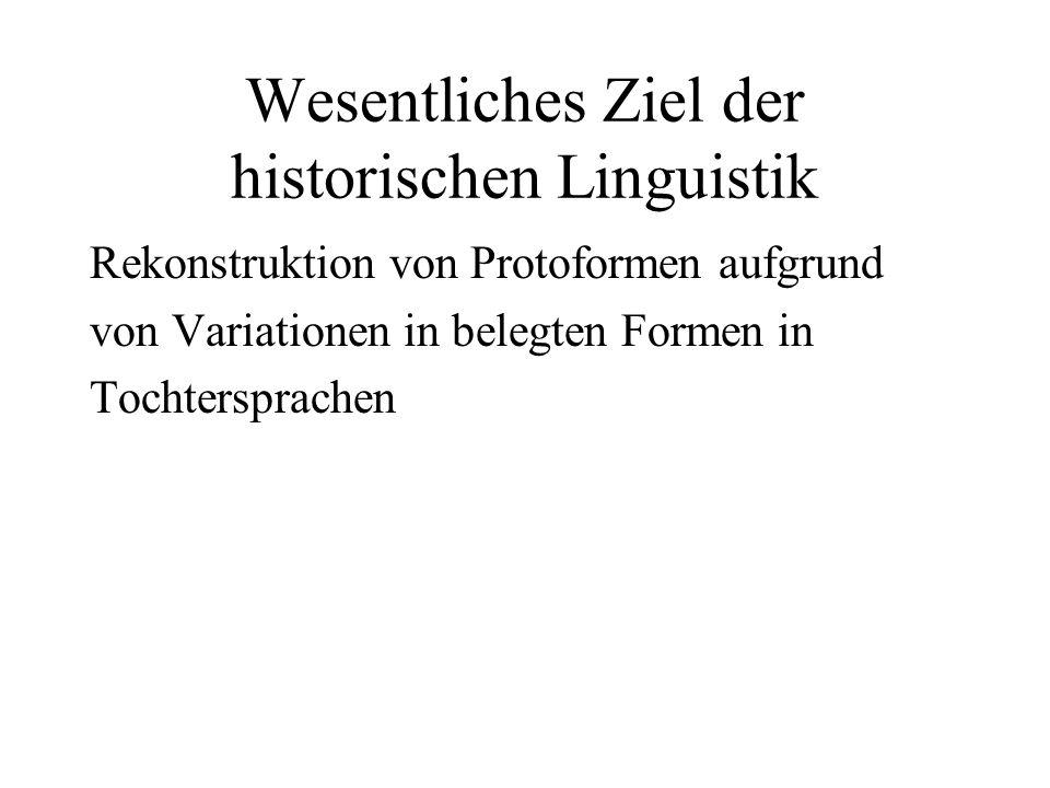 Wesentliches Ziel der historischen Linguistik Rekonstruktion von Protoformen aufgrund von Variationen in belegten Formen in Tochtersprachen