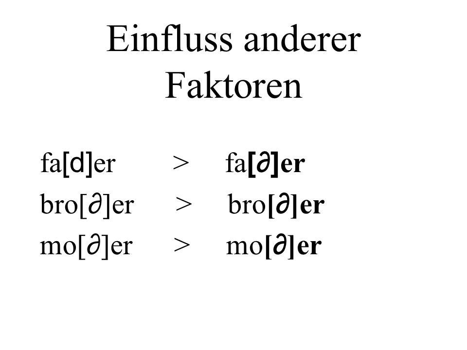 Einfluss anderer Faktoren fa [d] er > fa [] er bro[ ]er > bro[ ]er mo[ ]er > mo[ ]er