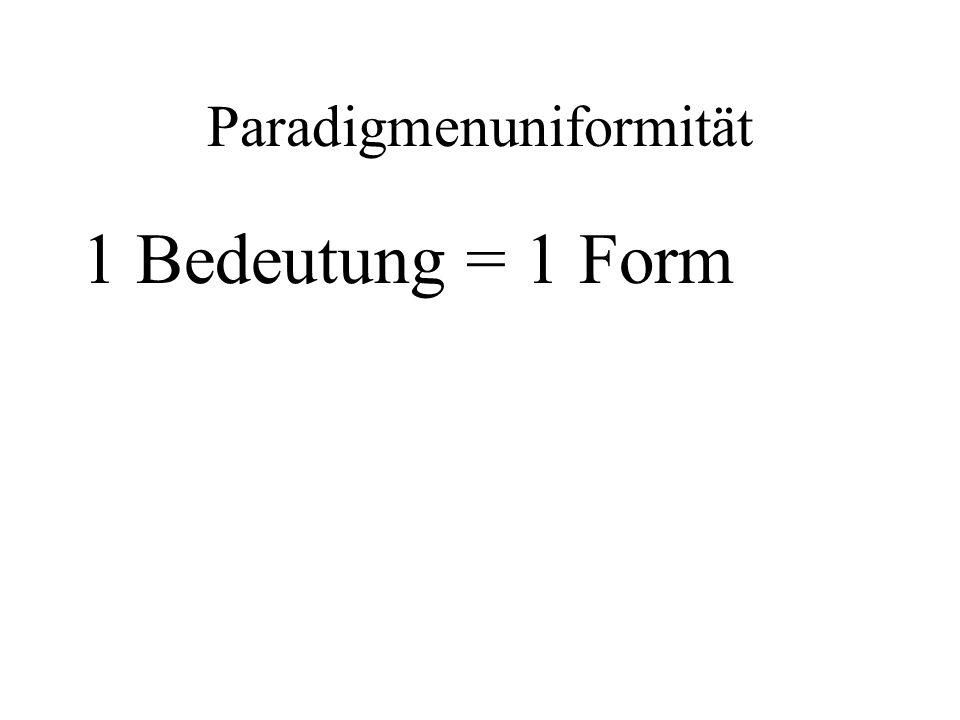 Paradigmenuniformität 1 Bedeutung = 1 Form