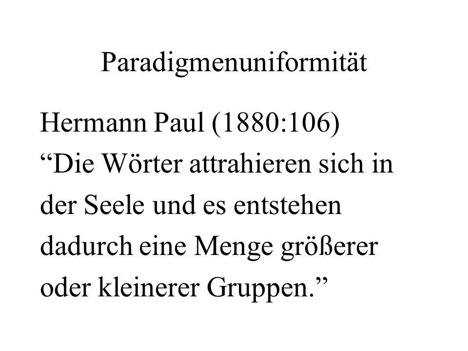 Paradigmenuniformität Hermann Paul (1880:106) Die Wörter attrahieren sich in der Seele und es entstehen dadurch eine Menge größerer oder kleinerer Gru