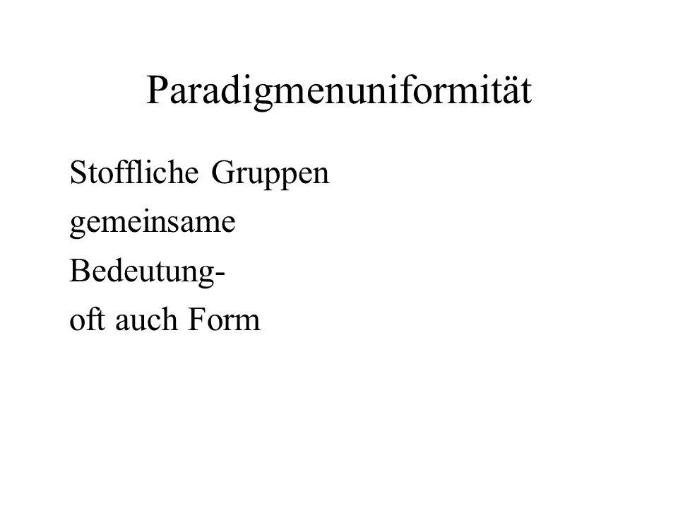 Paradigmenuniformität Stoffliche Gruppen gemeinsame Bedeutung- oft auch Form