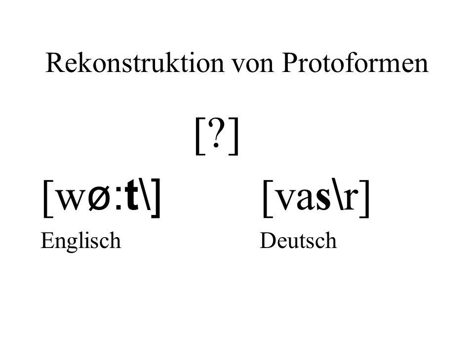 Rekonstruktion von Protoformen [?] [w ø:t\] [vas \ r] Englisch Deutsch