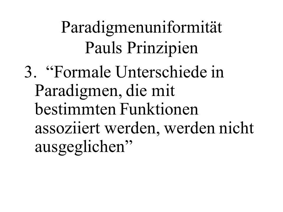 Paradigmenuniformität Pauls Prinzipien 3. Formale Unterschiede in Paradigmen, die mit bestimmten Funktionen assoziiert werden, werden nicht ausgeglich