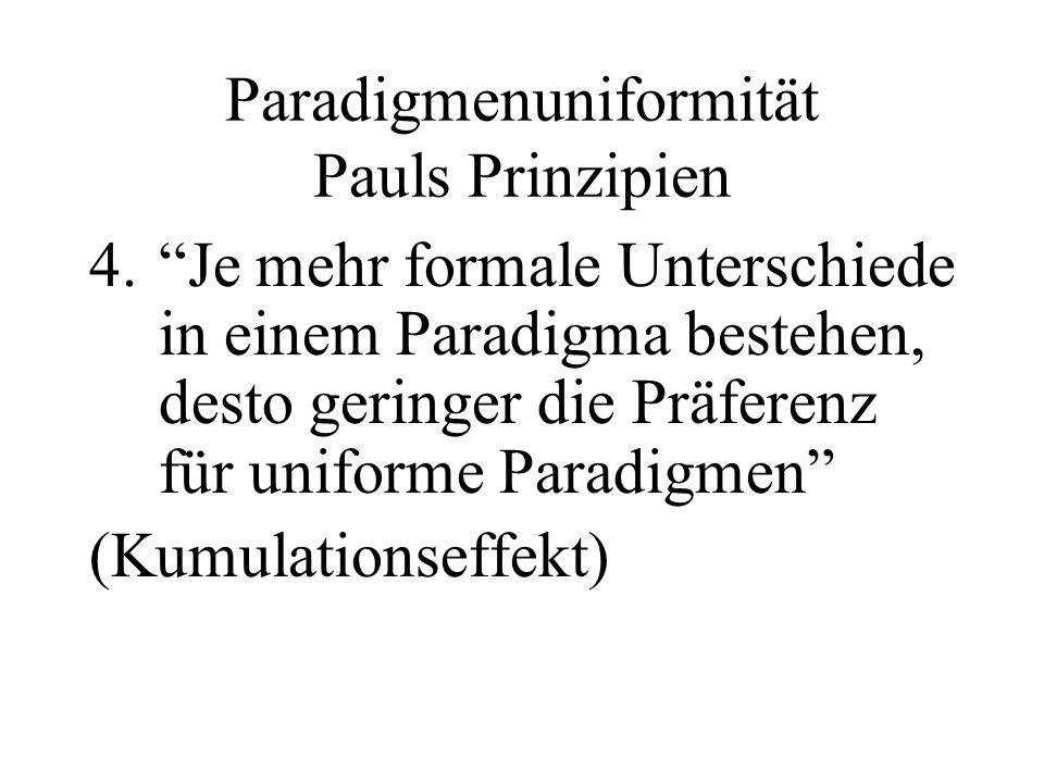 Paradigmenuniformität Pauls Prinzipien 4.Je mehr formale Unterschiede in einem Paradigma bestehen, desto geringer die Präferenz für uniforme Paradigme