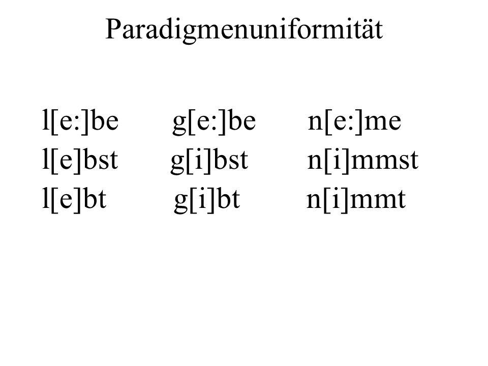 Paradigmenuniformität l[e:]be g[e:]be n[e:]me l[e]bst g[i]bst n[i]mmst l[e]bt g[i]bt n[i]mmt