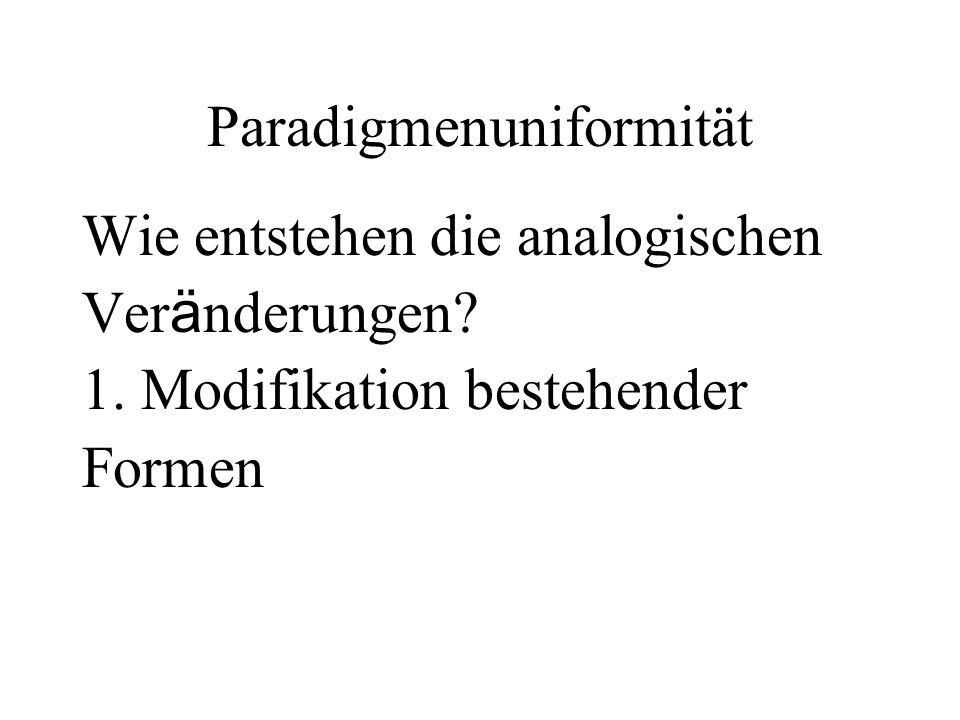 Paradigmenuniformität Wie entstehen die analogischen Ver ä nderungen? 1. Modifikation bestehender Formen