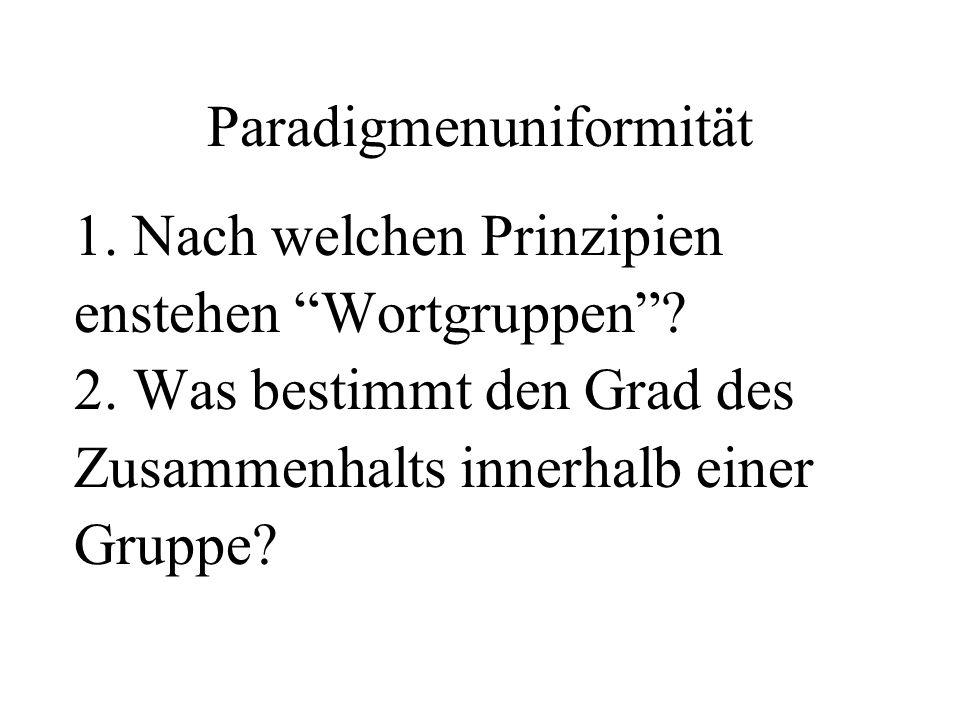 Paradigmenuniformität 1. Nach welchen Prinzipien enstehen Wortgruppen? 2. Was bestimmt den Grad des Zusammenhalts innerhalb einer Gruppe?