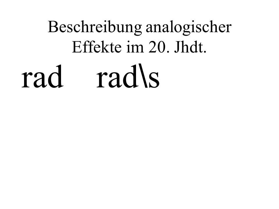 Beschreibung analogischer Effekte im 20. Jhdt. rad rad \ s