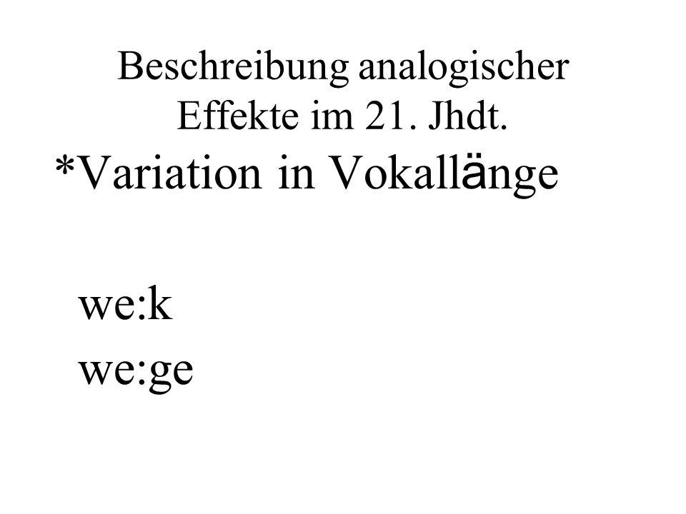 Beschreibung analogischer Effekte im 21. Jhdt. *Variation in Vokall ä nge we:k we:ge