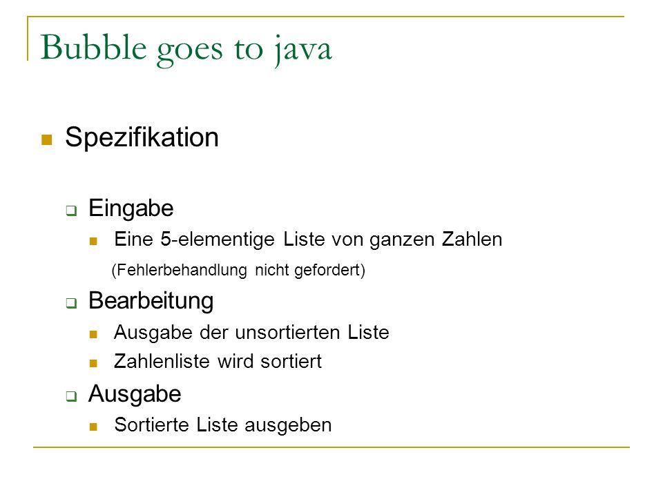 Bubble goes to java Spezifikation Eingabe Eine 5-elementige Liste von ganzen Zahlen (Fehlerbehandlung nicht gefordert) Bearbeitung Ausgabe der unsorti