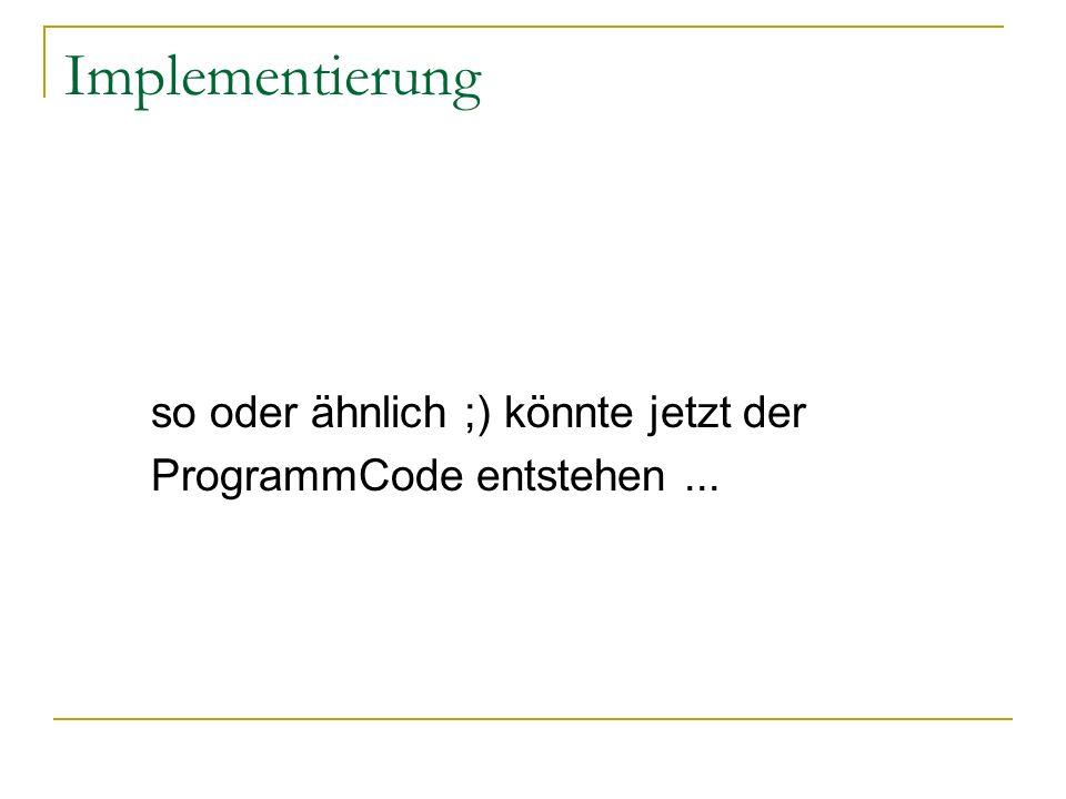 Implementierung so oder ähnlich ;) könnte jetzt der ProgrammCode entstehen...