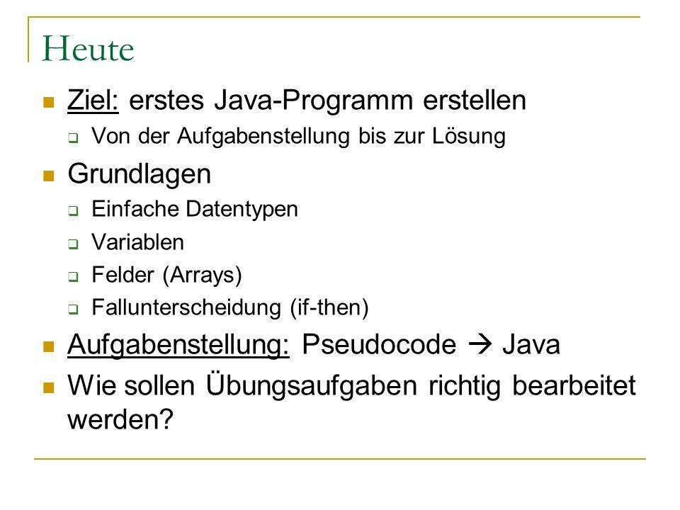 Heute Ziel: erstes Java-Programm erstellen Von der Aufgabenstellung bis zur Lösung Grundlagen Einfache Datentypen Variablen Felder (Arrays) Fallunters