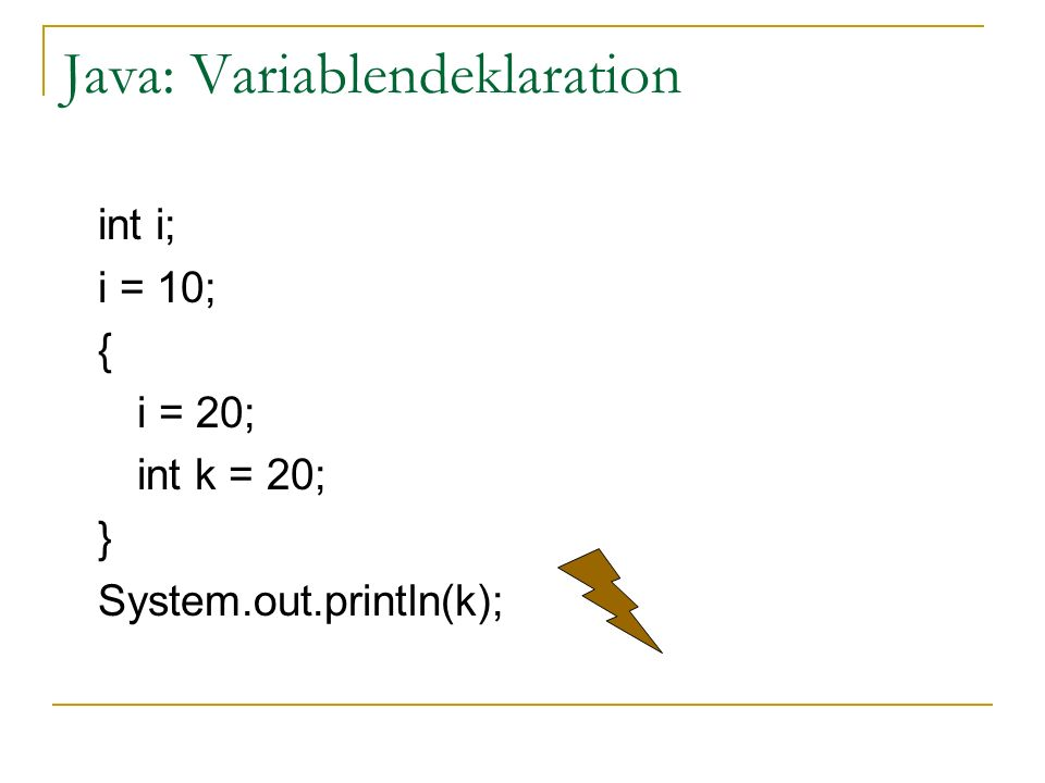 Java: Variablendeklaration int i; i = 10; { i = 20; int k = 20; } System.out.println(k);