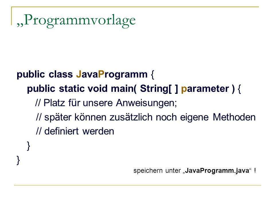 Programmvorlage public class JavaProgramm { public static void main( String[ ] parameter ) { // Platz f ü r unsere Anweisungen; // sp ä ter k ö nnen z