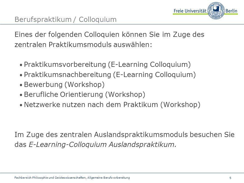 5 Berufspraktikum / Colloquium Eines der folgenden Colloquien können Sie im Zuge des zentralen Praktikumsmoduls auswählen: Praktikumsvorbereitung (E-Learning Colloquium) Praktikumsnachbereitung (E-Learning Colloquium) Bewerbung (Workshop) Berufliche Orientierung (Workshop) Netzwerke nutzen nach dem Praktikum (Workshop) Im Zuge des zentralen Auslandspraktikumsmoduls besuchen Sie das E-Learning-Colloquium Auslandspraktikum.
