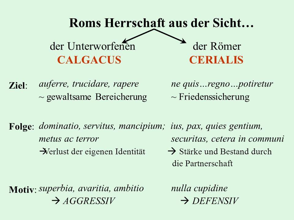 Roms Herrschaft aus der Sicht… der Unterworfenender Römer CALGACUS CERIALIS Ziel: Folge: Motiv: auferre, trucidare, rapere ne quis…regno…potiretur ~ g