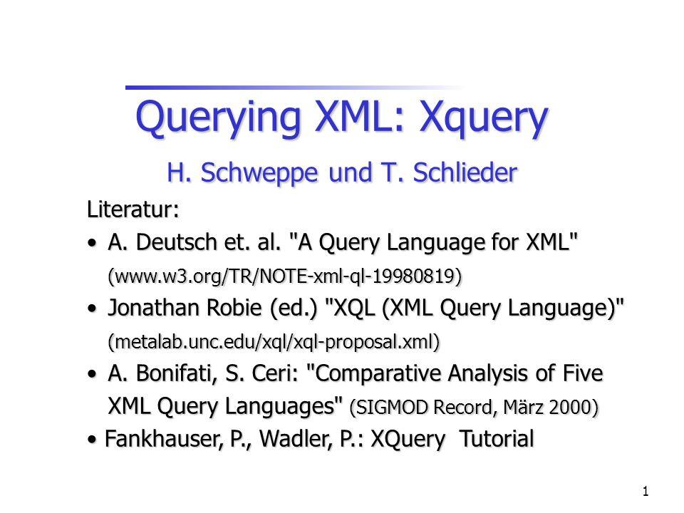 1 Querying XML: Xquery H. Schweppe und T. Schlieder Literatur: A.