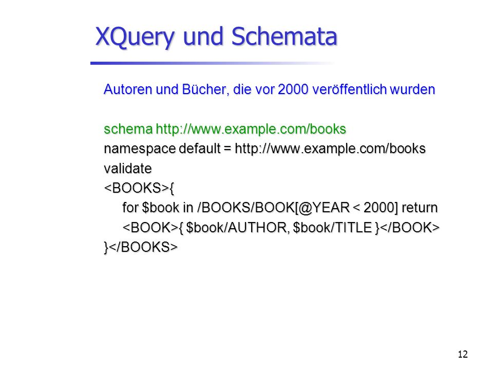 12 XQuery und Schemata Autoren und Bücher, die vor 2000 veröffentlich wurden schema http://www.example.com/books namespace default = http://www.example.com/books validate<BOOKS>{ for $book in /BOOKS/BOOK[@YEAR < 2000] return { $book/AUTHOR, $book/TITLE } { $book/AUTHOR, $book/TITLE } }</BOOKS>
