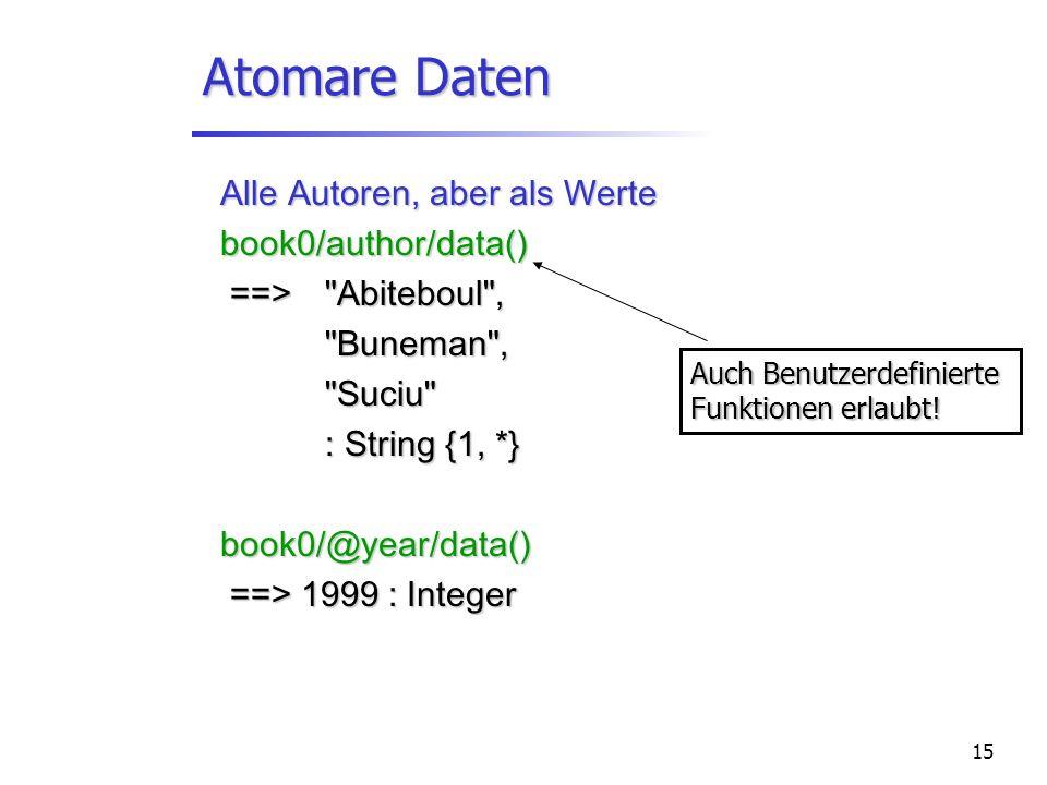 15 Atomare Daten Alle Autoren, aber als Werte book0/author/data() ==> Abiteboul , ==> Abiteboul , Buneman , Suciu : String {1, *} book0/@year/data() ==> 1999 : Integer ==> 1999 : Integer Auch Benutzerdefinierte Funktionen erlaubt!