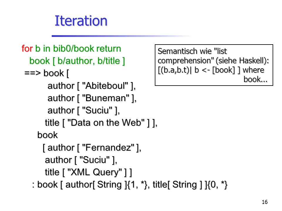 16 Iteration for b in bib0/book return book [ b/author, b/title ] book [ b/author, b/title ] ==> book [ ==> book [ author [