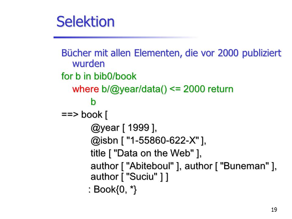 19 Selektion Bücher mit allen Elementen, die vor 2000 publiziert wurden for b in bib0/book where b/@year/data() <= 2000 return b ==> book [ @year [ 19
