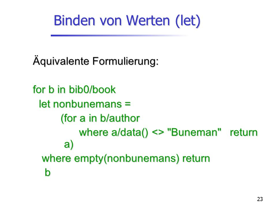 23 Binden von Werten (let) Äquivalente Formulierung: for b in bib0/book let nonbunemans = let nonbunemans = (for a in b/author where a/data() <>
