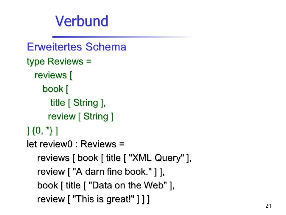 24 Verbund Erweitertes Schema type Reviews = reviews [ reviews [ book [ book [ title [ String ], title [ String ], review [ String ] review [ String ]