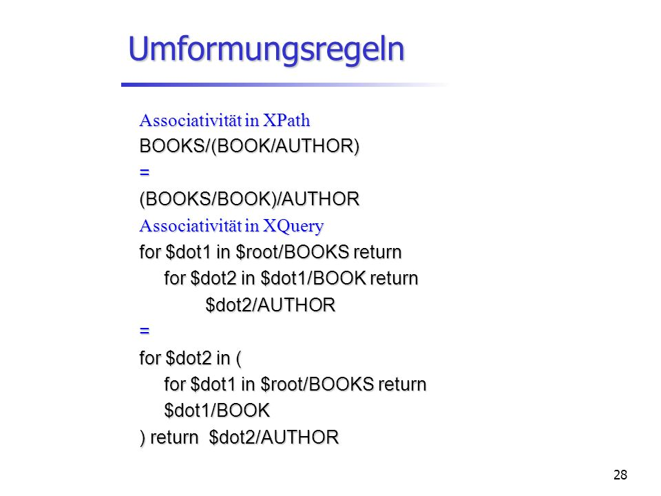 28 Umformungsregeln Associativität in XPath BOOKS/(BOOK/AUTHOR)=(BOOKS/BOOK)/AUTHOR Associativität in XQuery for $dot1 in $root/BOOKS return for $dot2