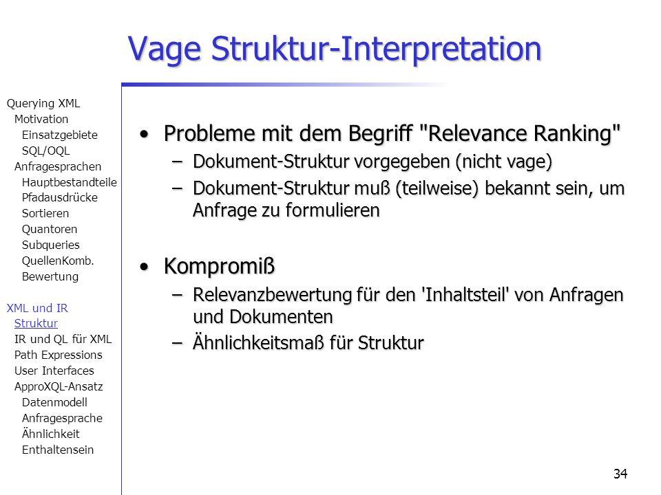 34 Vage Struktur-Interpretation Probleme mit dem Begriff Relevance Ranking Probleme mit dem Begriff Relevance Ranking –Dokument-Struktur vorgegeben (nicht vage) –Dokument-Struktur muß (teilweise) bekannt sein, um Anfrage zu formulieren KompromißKompromiß –Relevanzbewertung für den Inhaltsteil von Anfragen und Dokumenten –Ähnlichkeitsmaß für Struktur Querying XML Motivation Einsatzgebiete SQL/OQL Anfragesprachen Hauptbestandteile Pfadausdrücke Sortieren Quantoren Subqueries QuellenKomb.