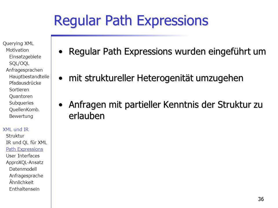 36 Regular Path Expressions Regular Path Expressions wurden eingeführt umRegular Path Expressions wurden eingeführt um mit struktureller Heterogenität umzugehenmit struktureller Heterogenität umzugehen Anfragen mit partieller Kenntnis der Struktur zu erlaubenAnfragen mit partieller Kenntnis der Struktur zu erlauben Querying XML Motivation Einsatzgebiete SQL/OQL Anfragesprachen Hauptbestandteile Pfadausdrücke Sortieren Quantoren Subqueries QuellenKomb.
