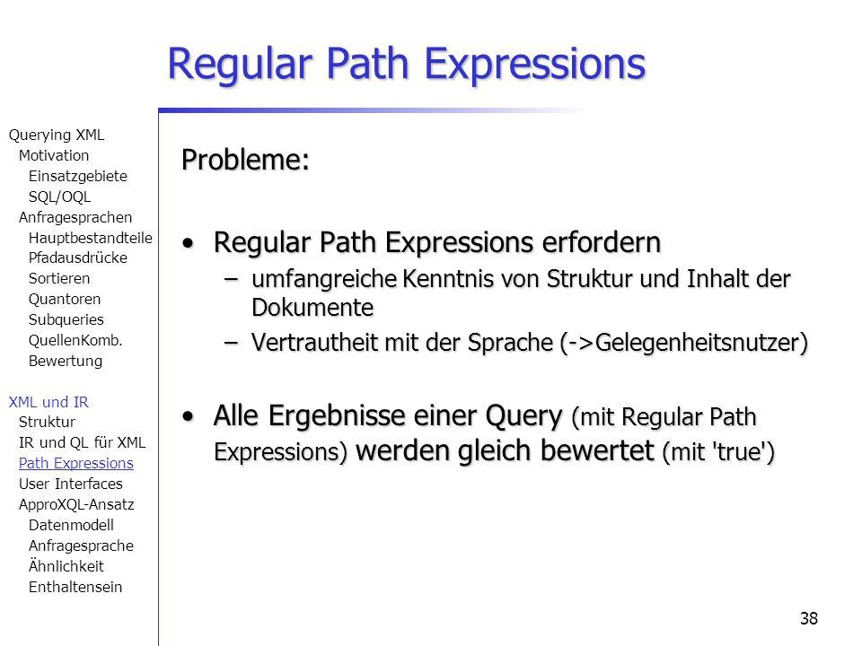 38 Probleme: Regular Path Expressions erfordernRegular Path Expressions erfordern –umfangreiche Kenntnis von Struktur und Inhalt der Dokumente –Vertrautheit mit der Sprache (->Gelegenheitsnutzer) Alle Ergebnisse einer Query (mit Regular Path Expressions) werden gleich bewertet (mit true )Alle Ergebnisse einer Query (mit Regular Path Expressions) werden gleich bewertet (mit true ) Regular Path Expressions Querying XML Motivation Einsatzgebiete SQL/OQL Anfragesprachen Hauptbestandteile Pfadausdrücke Sortieren Quantoren Subqueries QuellenKomb.