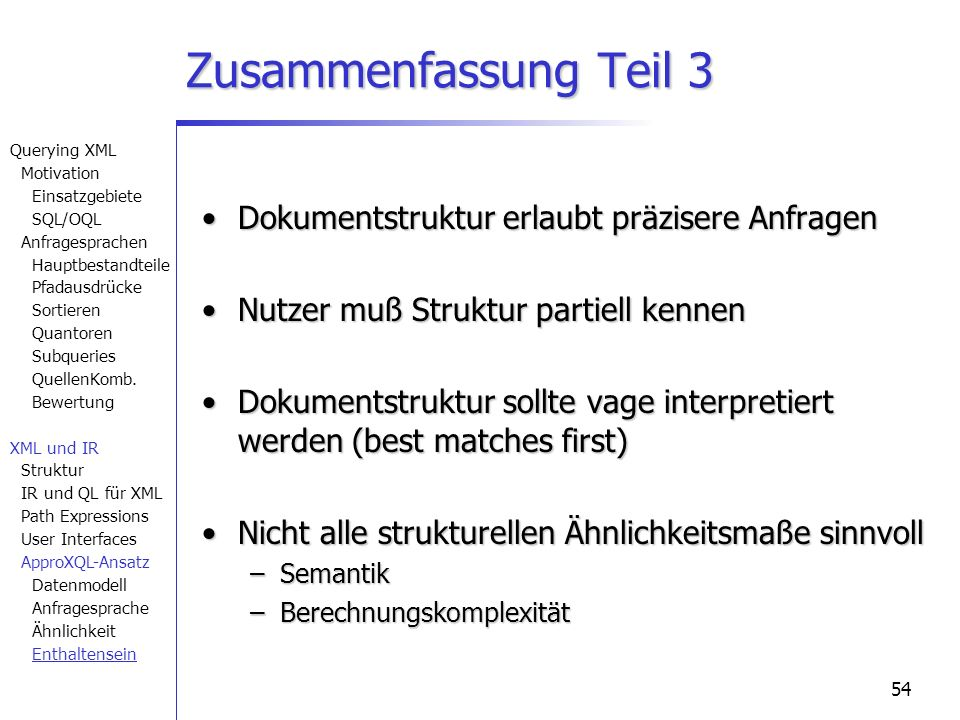 54 Zusammenfassung Teil 3 Dokumentstruktur erlaubt präzisere AnfragenDokumentstruktur erlaubt präzisere Anfragen Nutzer muß Struktur partiell kennenNutzer muß Struktur partiell kennen Dokumentstruktur sollte vage interpretiert werden (best matches first)Dokumentstruktur sollte vage interpretiert werden (best matches first) Nicht alle strukturellen Ähnlichkeitsmaße sinnvollNicht alle strukturellen Ähnlichkeitsmaße sinnvoll –Semantik –Berechnungskomplexität Querying XML Motivation Einsatzgebiete SQL/OQL Anfragesprachen Hauptbestandteile Pfadausdrücke Sortieren Quantoren Subqueries QuellenKomb.