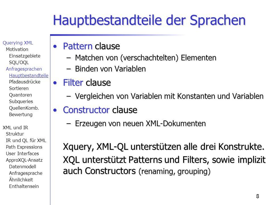 8 Hauptbestandteile der Sprachen Pattern clausePattern clause –Matchen von (verschachtelten) Elementen –Binden von Variablen Filter clauseFilter clause –Vergleichen von Variablen mit Konstanten und Variablen Constructor clauseConstructor clause –Erzeugen von neuen XML-Dokumenten Xquery, XML-QL unterstützen alle drei Konstrukte.