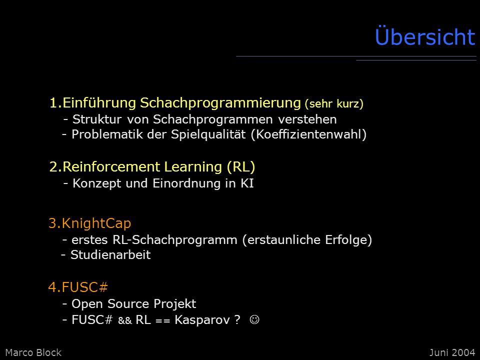 Marco BlockJuni 2004 Schachprogrammierung Reinforcement Learning KnightCap FUSC# Struktur Besonderheiten: - Nullmoves - Hashtables - Asymetrien - kann auf Parallelrechner betrieben werden - 4 Stellungstypen: Eröffnung, Mittelspiel, Endspiel, Mattstellungen - evolutionäres Eröffnungsbuch